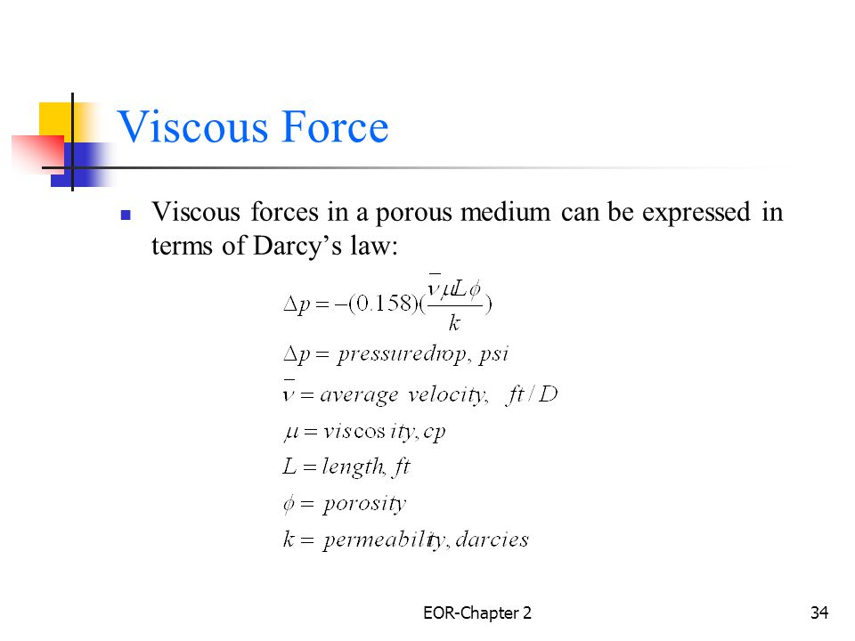 Viscous Force Viscous forces in a porous medium can be expressed in terms of Darcy's law: EOR-Chapter 2.