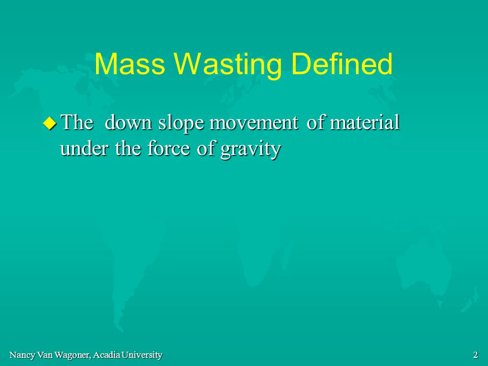 Mass Wasting Defined The down slope movement of material under the force of gravity