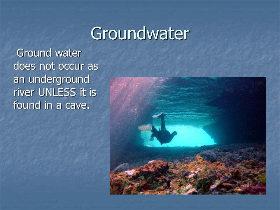 Groundwater Ground water does not occur as an underground river UNLESS it is found in a cave.