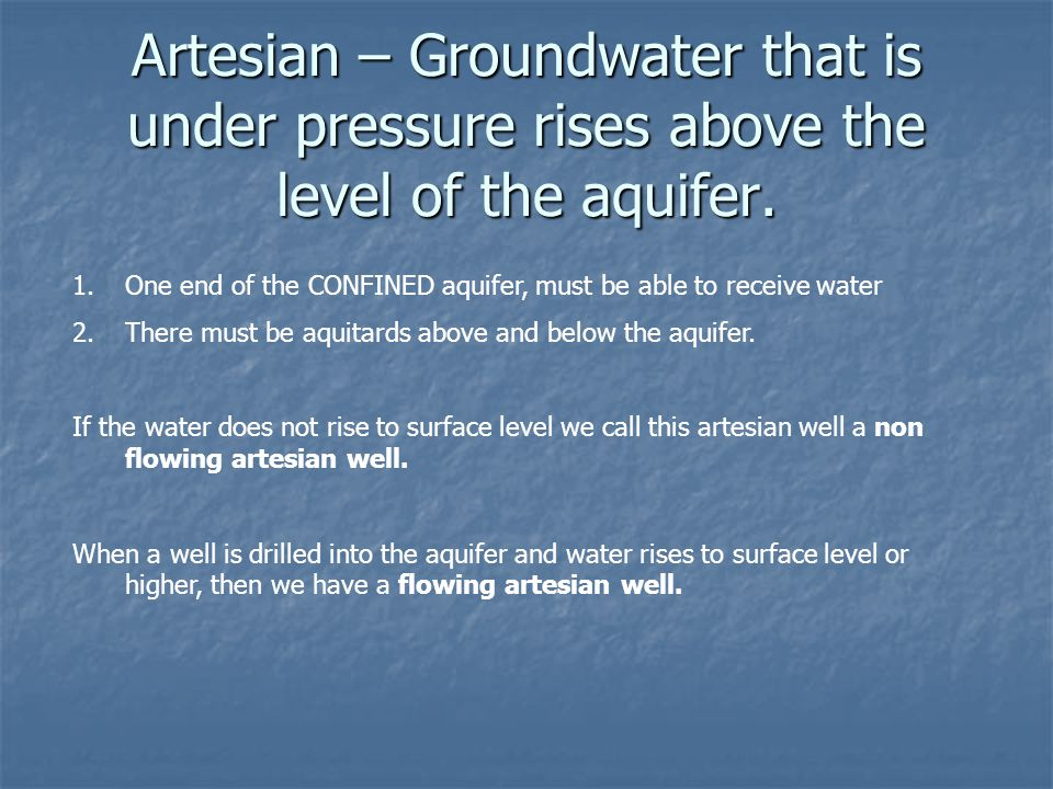 Artesian – Groundwater that is under pressure rises above the level of the aquifer.