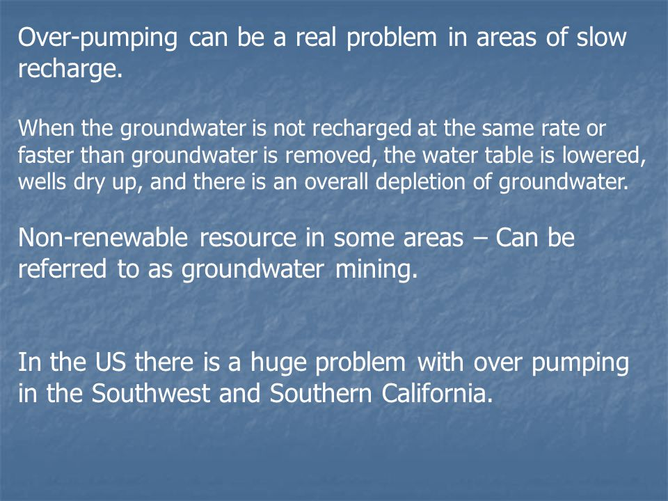 Over-pumping can be a real problem in areas of slow recharge.