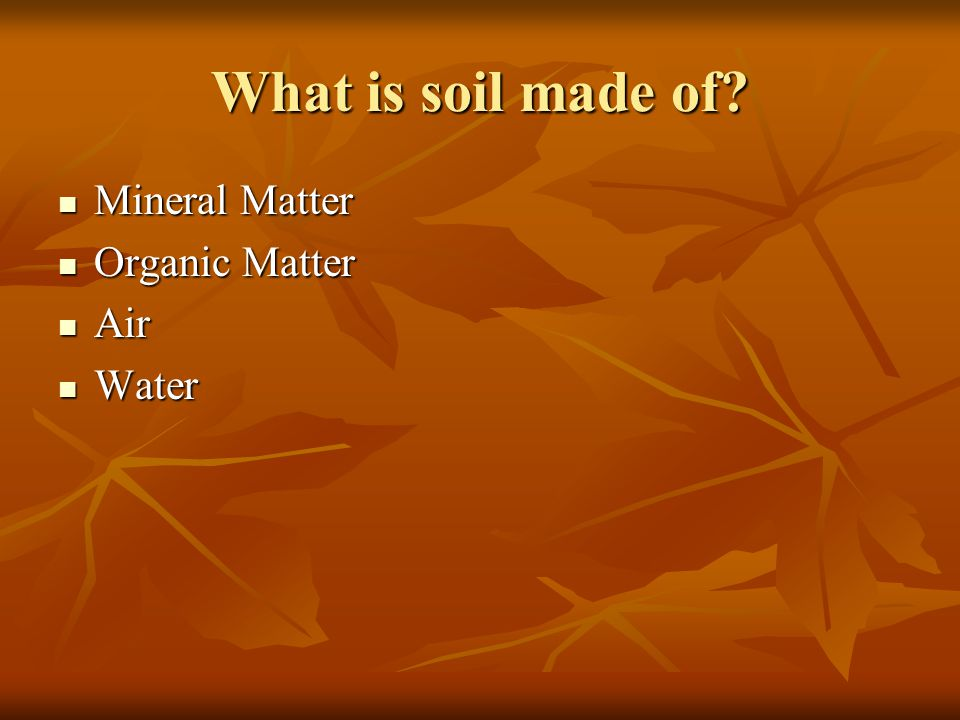 What is soil made of Mineral Matter Organic Matter Air Water