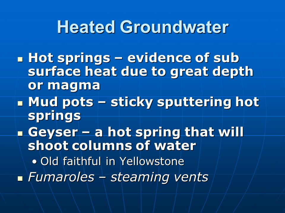 Heated Groundwater Hot springs – evidence of sub surface heat due to great depth or magma. Mud pots – sticky sputtering hot springs.
