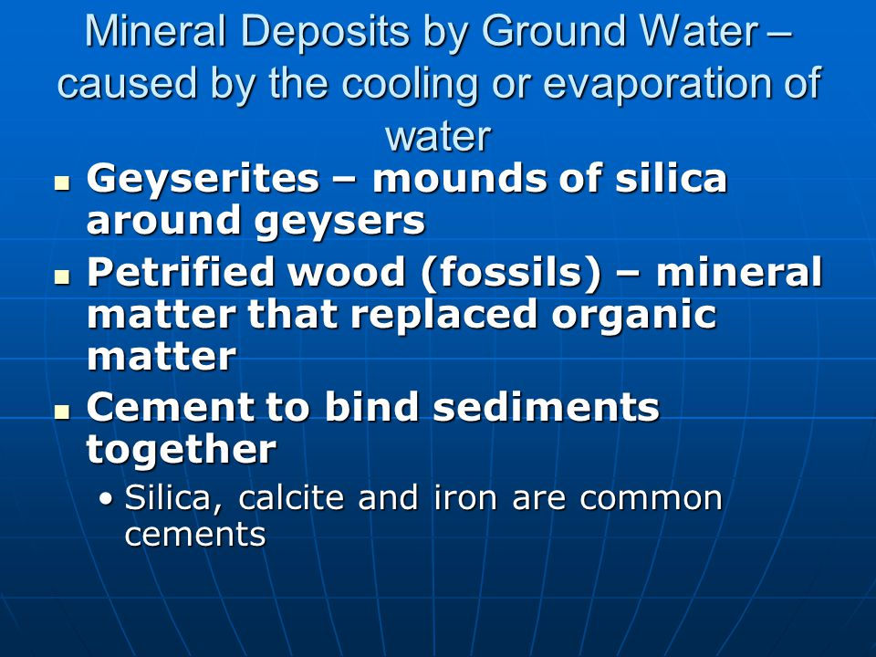 Mineral Deposits by Ground Water – caused by the cooling or evaporation of water