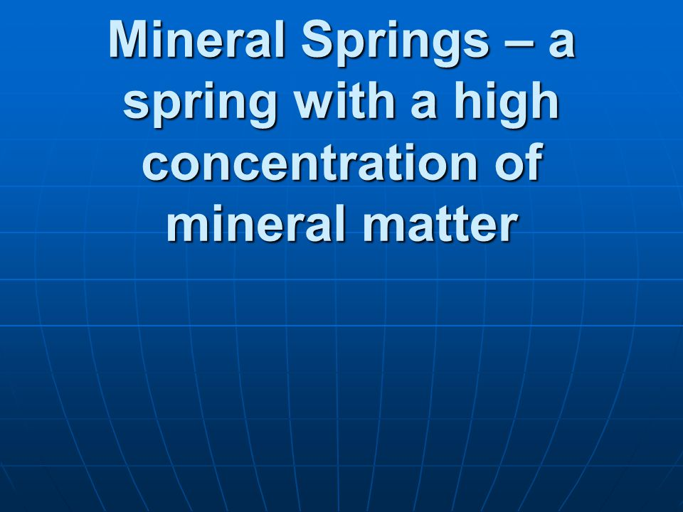 Mineral Springs – a spring with a high concentration of mineral matter