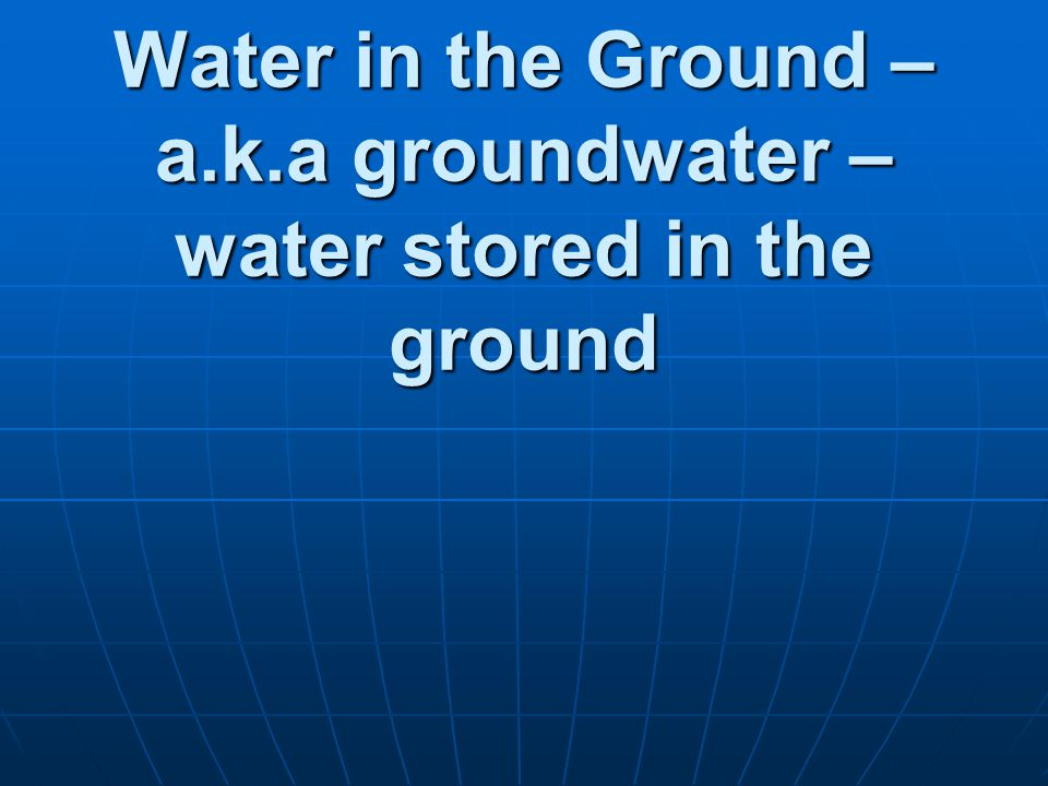 Water in the Ground – a.k.a groundwater – water stored in the ground