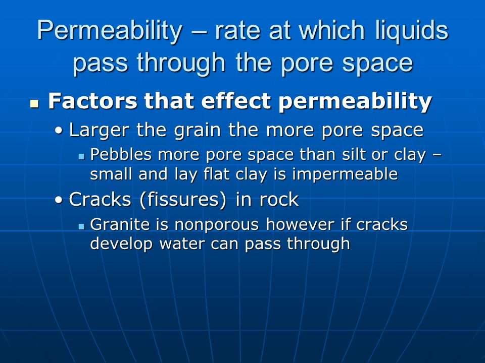 Permeability – rate at which liquids pass through the pore space