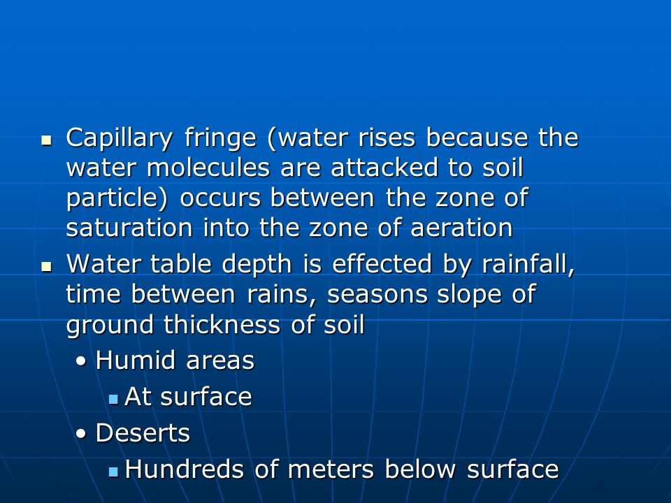 Capillary fringe (water rises because the water molecules are attacked to soil particle) occurs between the zone of saturation into the zone of aeration