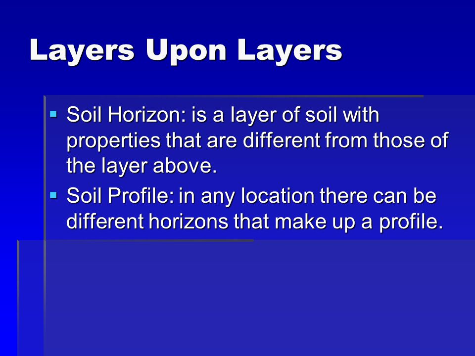 Layers Upon Layers Soil Horizon: is a layer of soil with properties that are different from those of the layer above.
