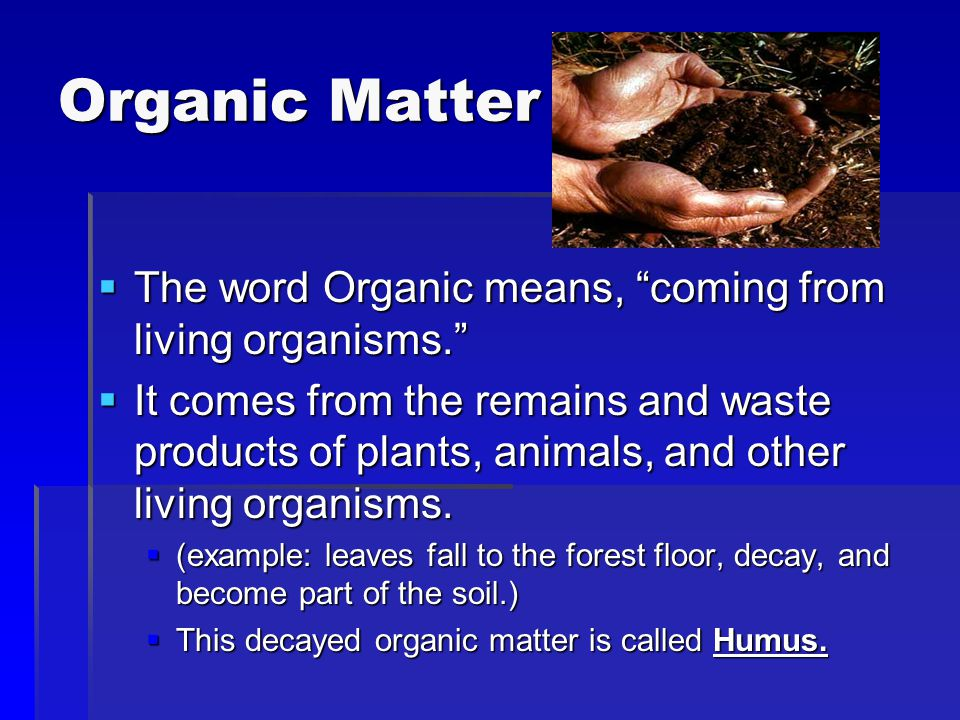 Organic Matter The word Organic means, coming from living organisms.