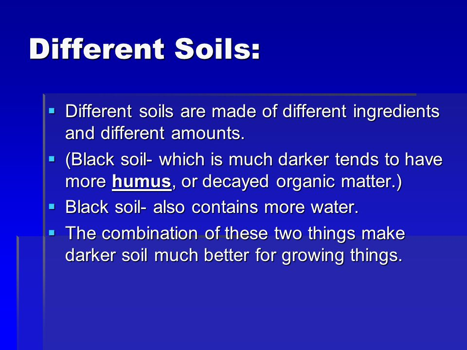 Different Soils: Different soils are made of different ingredients and different amounts.