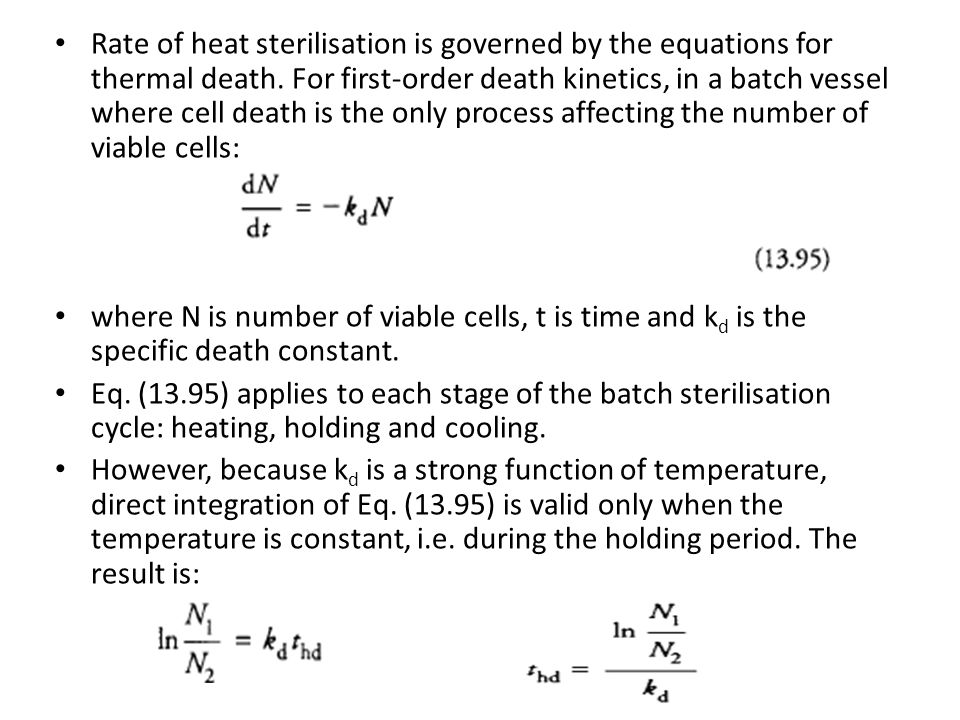 Rate of heat sterilisation is governed by the equations for thermal death. For first-order death kinetics, in a batch vessel where cell death is the only process affecting the number of viable cells: