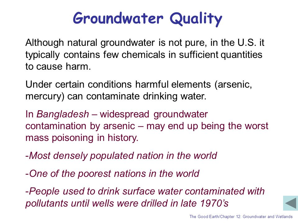 Groundwater Quality Although natural groundwater is not pure, in the U.S. it typically contains few chemicals in sufficient quantities to cause harm.