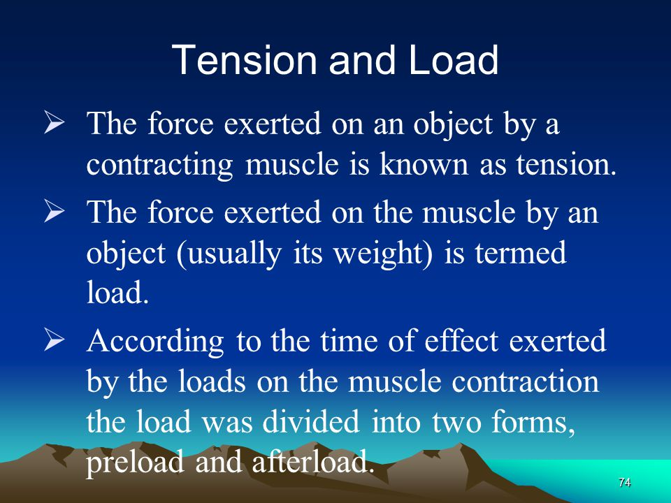 Tension and Load The force exerted on an object by a contracting muscle is known as tension.