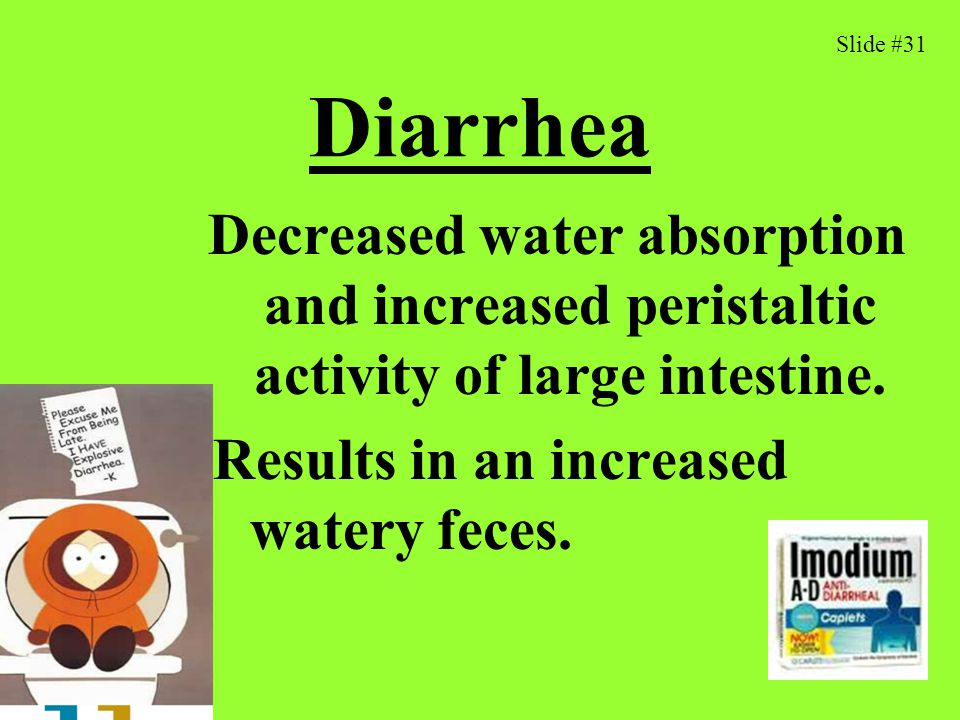 Diarrhea Results in an increased watery feces.