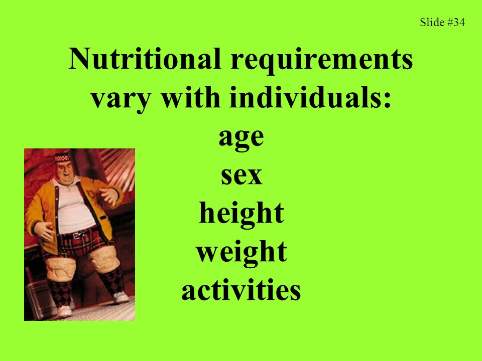 Slide #34 Nutritional requirements vary with individuals: age sex height weight activities 37