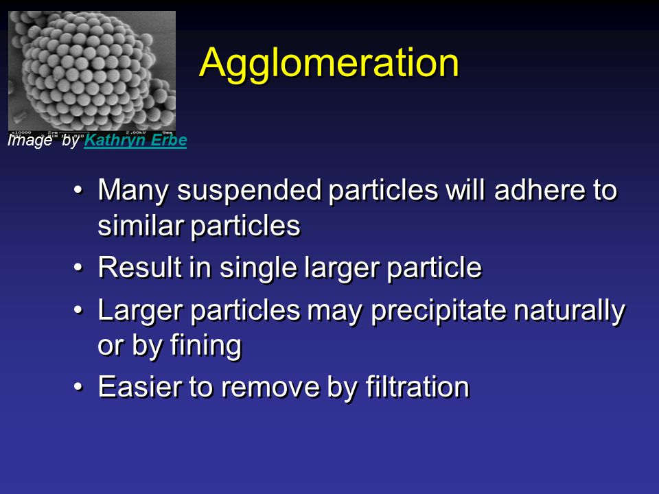 Agglomeration Image by Kathryn Erbe. Many suspended particles will adhere to similar particles. Result in single larger particle.