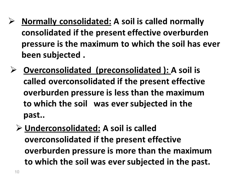Normally consolidated: A soil is called normally consolidated if the present effective overburden pressure is the maximum to which the soil has ever been subjected .