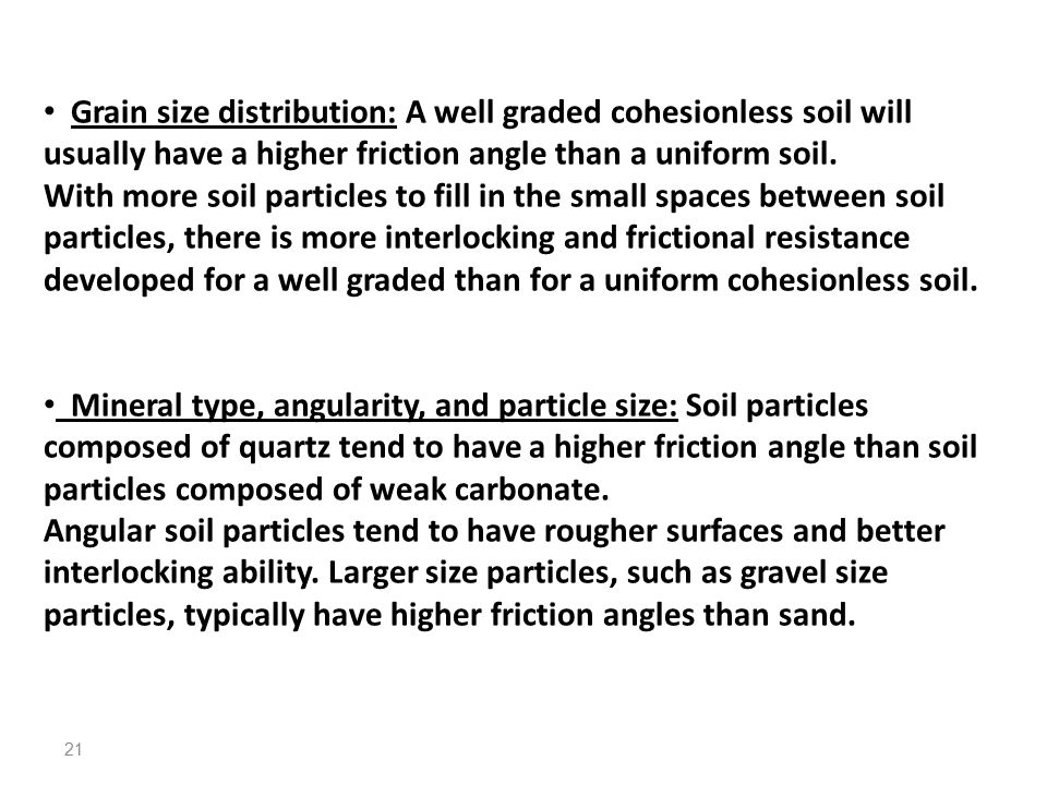 Grain size distribution: A well graded cohesionless soil will usually have a higher friction angle than a uniform soil.