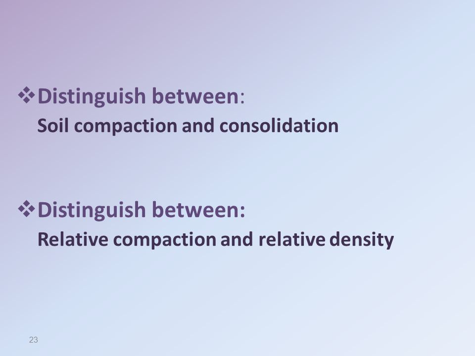 Distinguish between: Soil compaction and consolidation Relative compaction and relative density