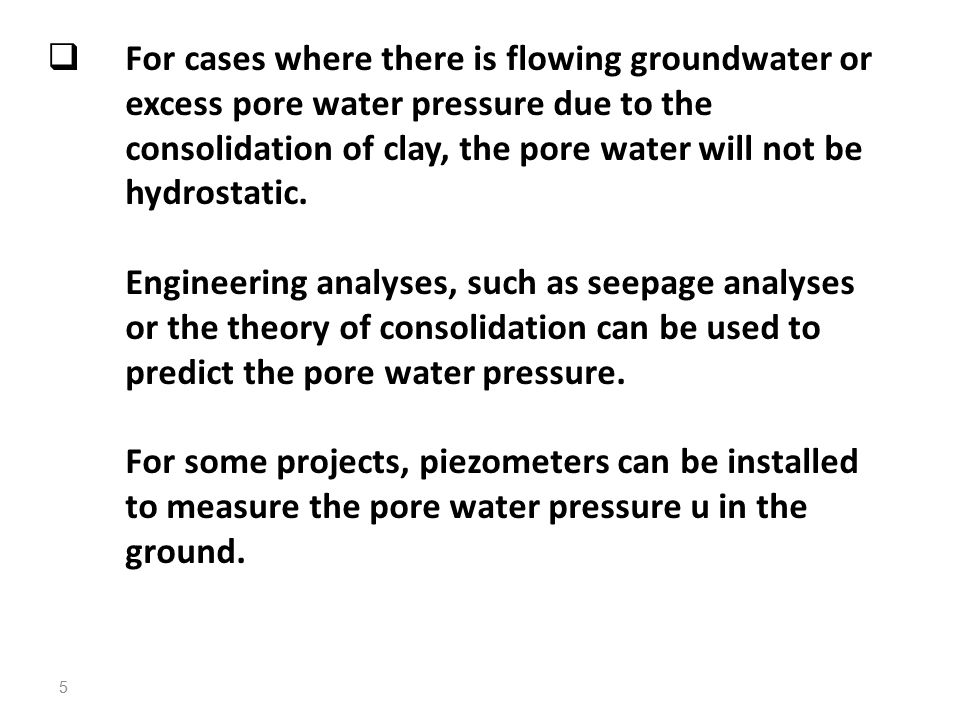 For cases where there is flowing groundwater or excess pore water pressure due to the consolidation of clay, the pore water will not be hydrostatic.