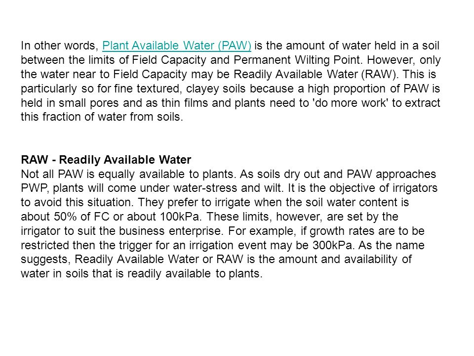 In other words, Plant Available Water (PAW) is the amount of water held in a soil between the limits of Field Capacity and Permanent Wilting Point. However, only the water near to Field Capacity may be Readily Available Water (RAW). This is particularly so for fine textured, clayey soils because a high proportion of PAW is held in small pores and as thin films and plants need to do more work to extract this fraction of water from soils.