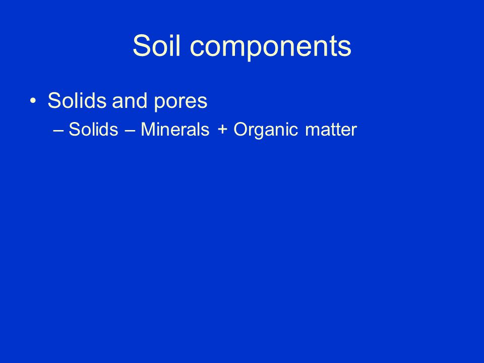 Soil components Solids and pores Solids – Minerals + Organic matter