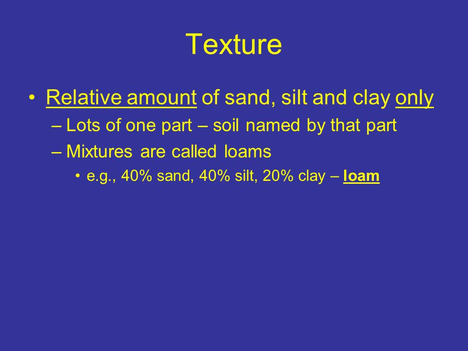 Texture Relative amount of sand, silt and clay only