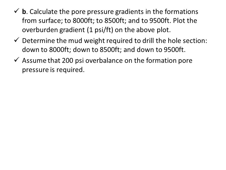 b. Calculate the pore pressure gradients in the formations from surface; to 8000ft; to 8500ft; and to 9500ft. Plot the overburden gradient (1 psi/ft) on the above plot.
