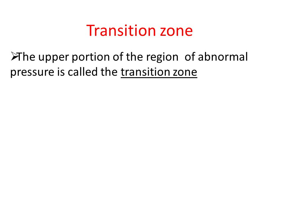 Transition zone The upper portion of the region of abnormal pressure is called the transition zone