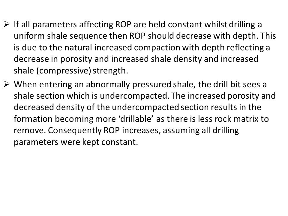 If all parameters affecting ROP are held constant whilst drilling a uniform shale sequence then ROP should decrease with depth. This is due to the natural increased compaction with depth reflecting a decrease in porosity and increased shale density and increased shale (compressive) strength.