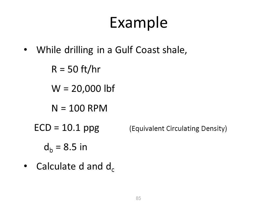 Example While drilling in a Gulf Coast shale, R = 50 ft/hr