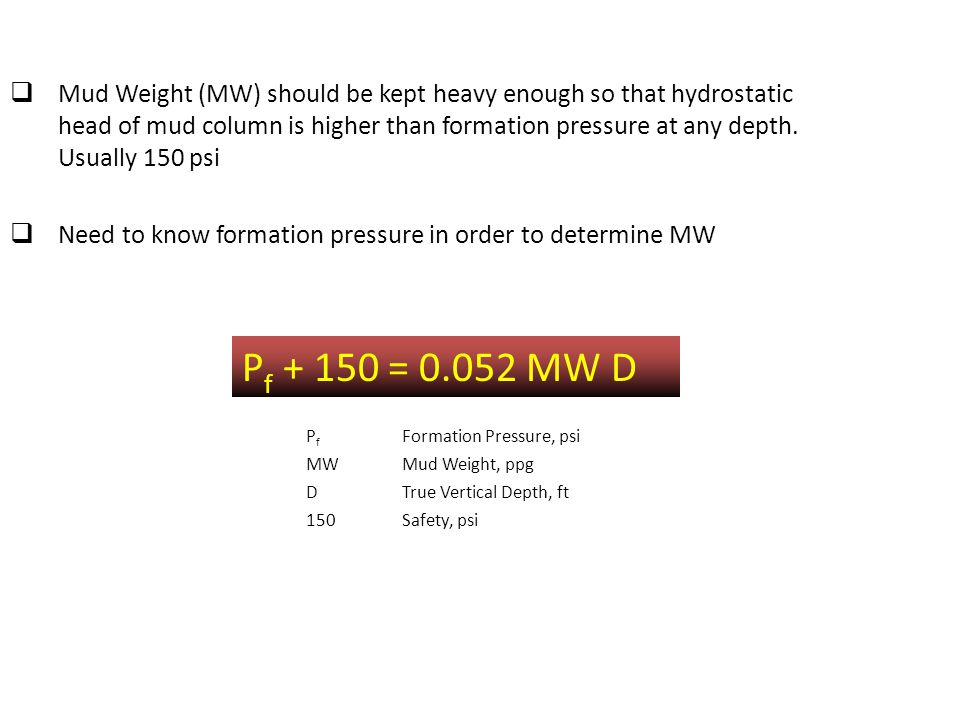 Mud Weight (MW) should be kept heavy enough so that hydrostatic head of mud column is higher than formation pressure at any depth. Usually 150 psi