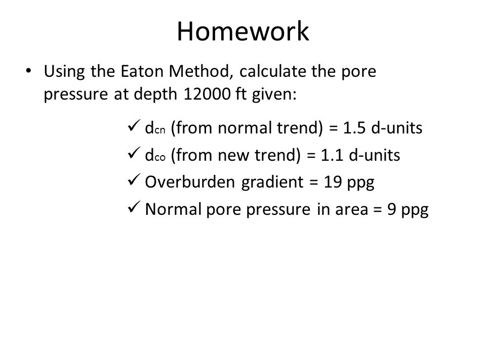 Homework Using the Eaton Method, calculate the pore pressure at depth 12000 ft given: dcn (from normal trend) = 1.5 d-units.