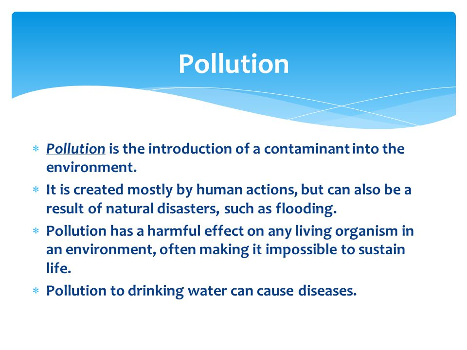 Pollution Pollution is the introduction of a contaminant into the environment.