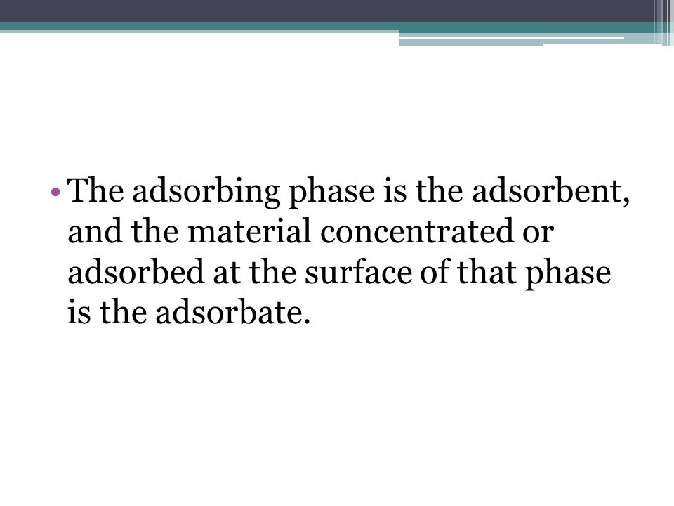 The adsorbing phase is the adsorbent, and the material concentrated or adsorbed at the surface of that phase is the adsorbate.