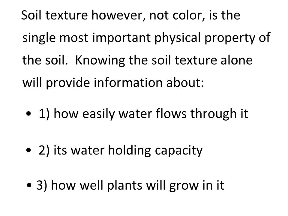 Soil texture however, not color, is the single most important physical property of the soil. Knowing the soil texture alone will provide information about: