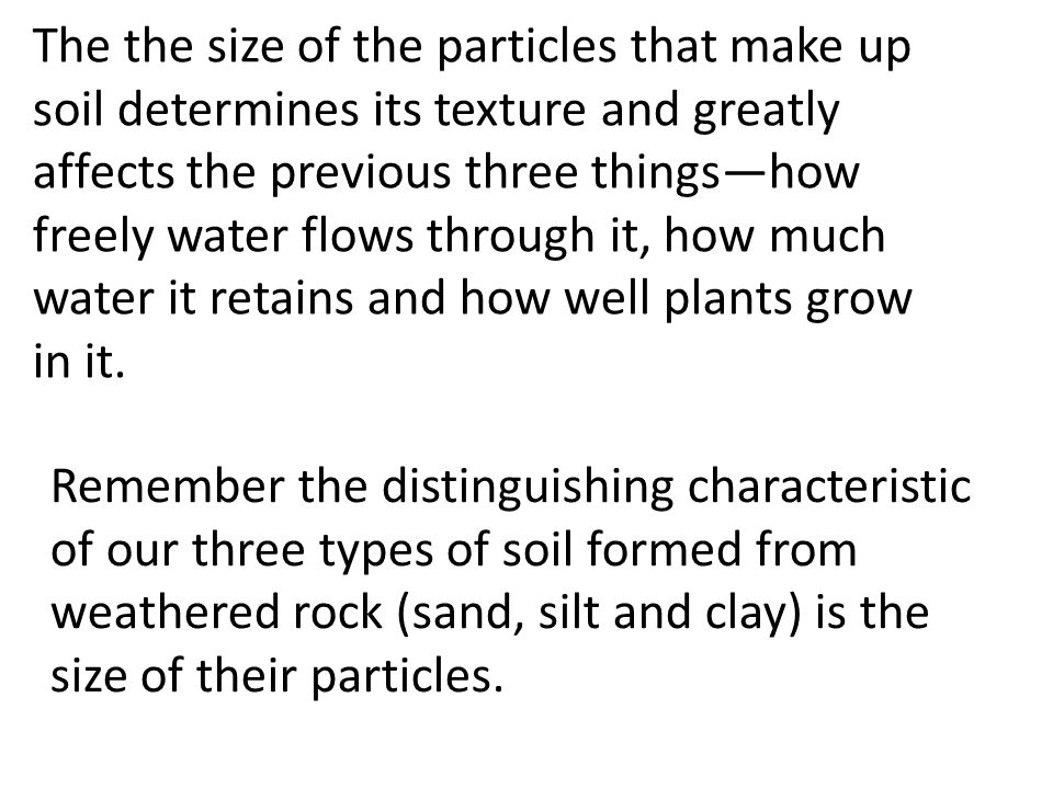 The the size of the particles that make up soil determines its texture and greatly affects the previous three things—how freely water flows through it, how much water it retains and how well plants grow in it.