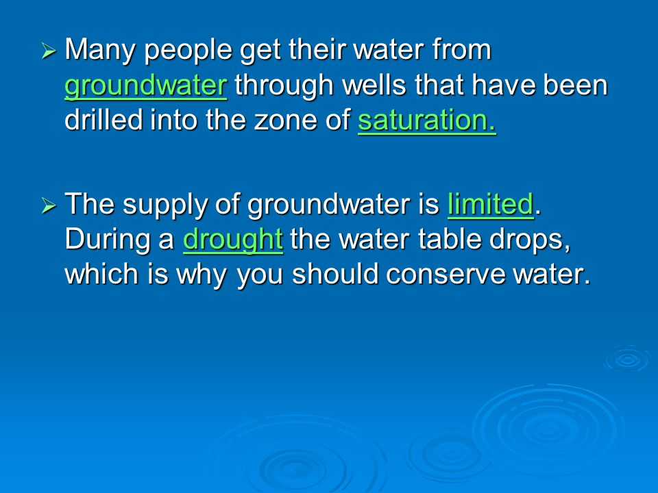Many people get their water from groundwater through wells that have been drilled into the zone of saturation.