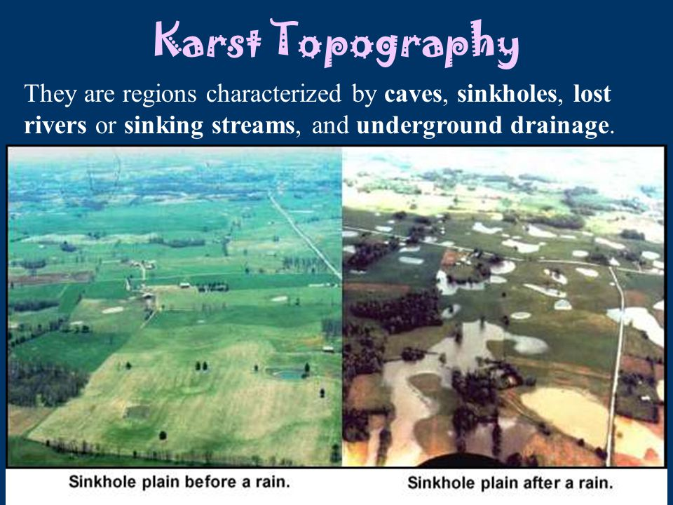 Karst Topography They are regions characterized by caves, sinkholes, lost rivers or sinking streams, and underground drainage.