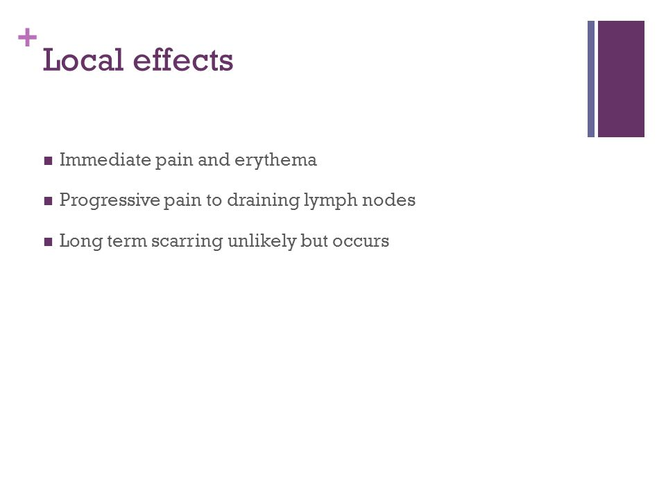 Local effects Immediate pain and erythema