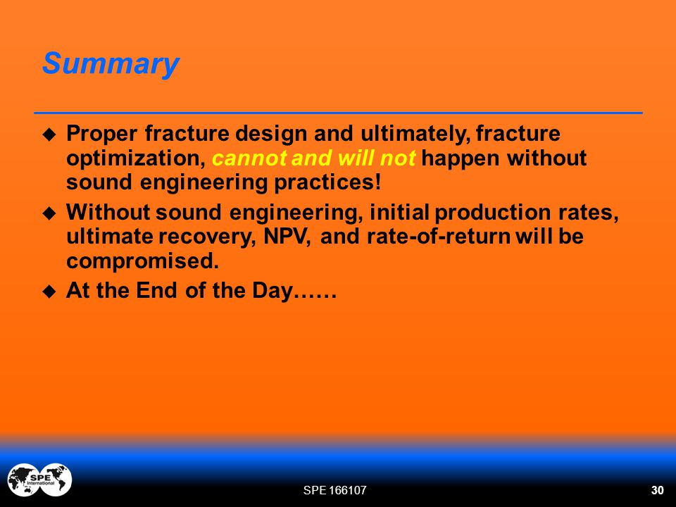 Summary Proper fracture design and ultimately, fracture optimization, cannot and will not happen without sound engineering practices!