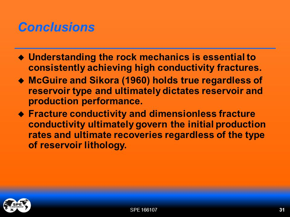 Conclusions Understanding the rock mechanics is essential to consistently achieving high conductivity fractures.