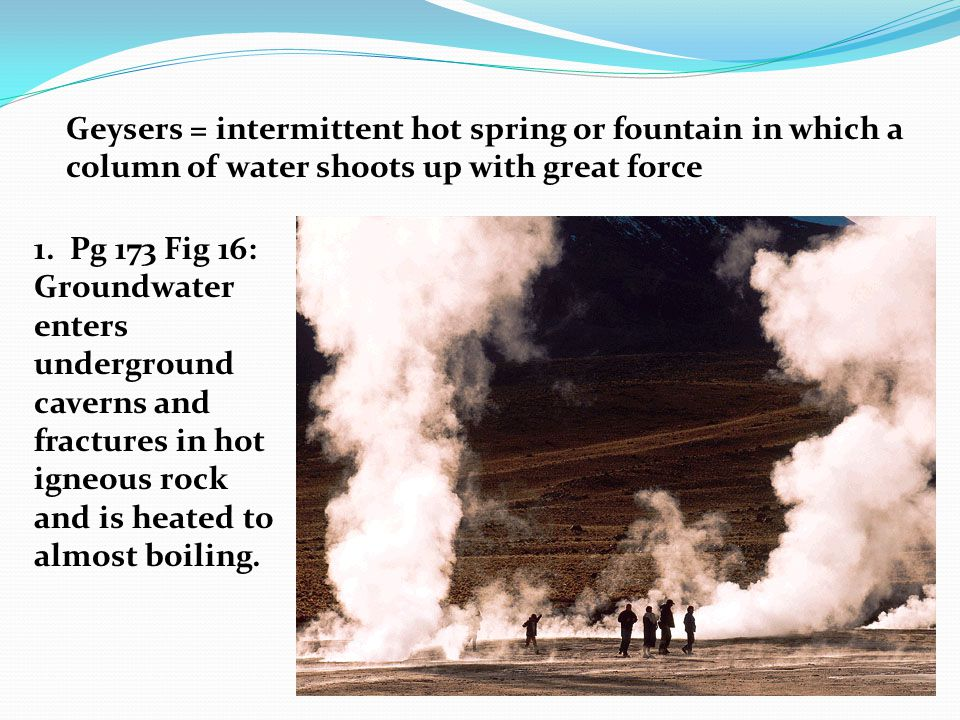 Geysers = intermittent hot spring or fountain in which a column of water shoots up with great force