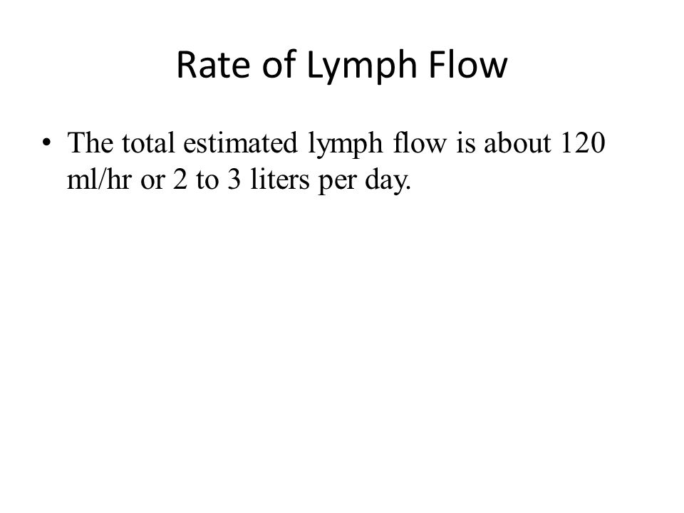 Rate of Lymph Flow The total estimated lymph flow is about 120 ml/hr or 2 to 3 liters per day.