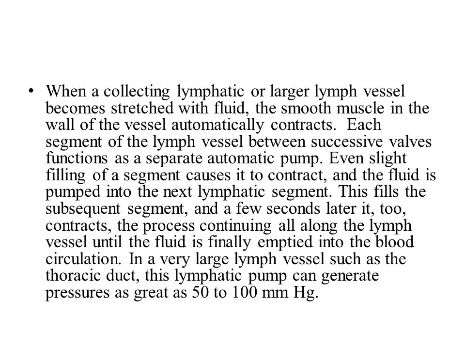 When a collecting lymphatic or larger lymph vessel becomes stretched with fluid, the smooth muscle in the wall of the vessel automatically contracts.