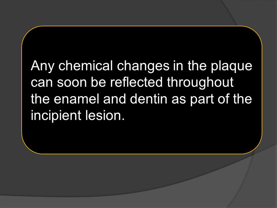 Any chemical changes in the plaque can soon be reflected throughout the enamel and dentin as part of the incipient lesion.