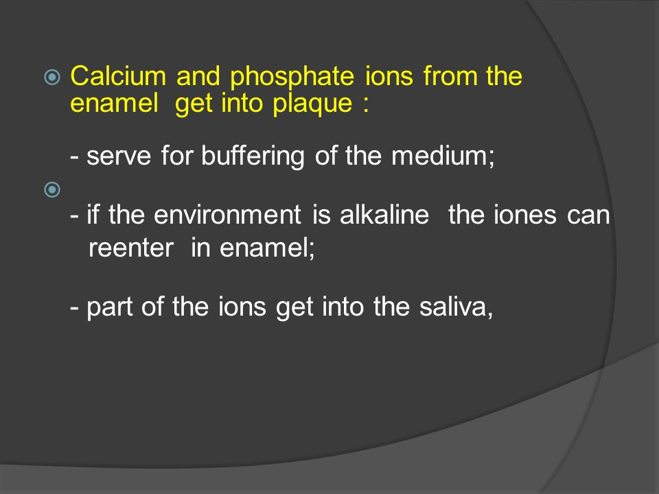 Calcium and phosphate ions from the enamel get into plaque : - serve for buffering of the medium;