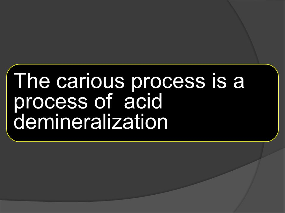 The carious process is a process of acid demineralization