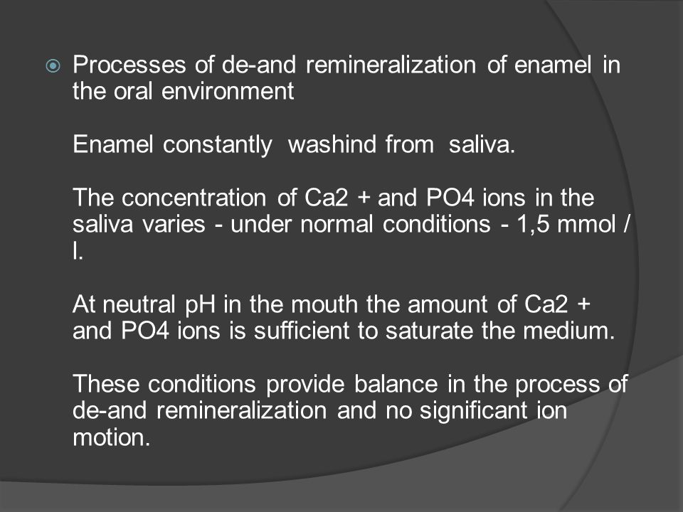 Processes of de-and remineralization of enamel in the oral environment Enamel constantly washind from saliva.